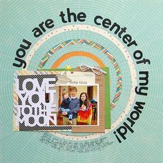 #papercraft #scrapbook #layout. You Are The Center Of My World Layout by Amy Coose via Jillibean Soup Blog