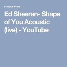 Ed Sheeran- Shape of You Acoustic (live) - YouTube