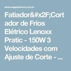 Fatiador/Cortador de Frios Elétrico Lenoxx Pratic - 150W 3 Velocidades com Ajuste de Corte - Magazine Bigorna