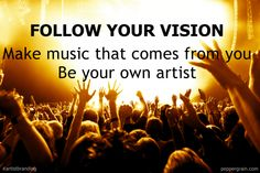 Follow your vision: Make music that comes from you. Be your own artist.