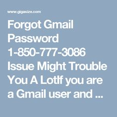 Forgot Gmail Password 1-850-777-3086 Issue Might Trouble You A LotIf you are a Gmail user and have forgotten your password, it might be a big issue as you can lose your information. If you will call us at our toll-free number 1-850-777-3086, you will resolve your Forgot Gmail Password problem easily. Don't need! You don't need to pay single money. http://www.mailsupportnumber.com/gmail-change-forgot-password-recovery-reset.html