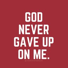 GOD NEVER GAVE UP ON ME. So he always right with his world. If he promise you to help you and he would heal you. You just have to asked God to heal you and/or help you. He WOULD DO IT AND HE WON'T LET YOU DOWN AT WHAT SO EVER!