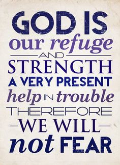 You are my REFUGE & STRENGTH!                     Psalm 46:1