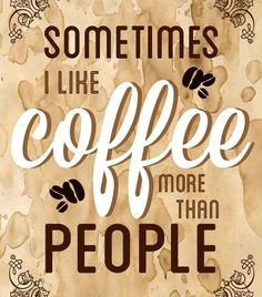 I would have to say more often than not! #Coffee picks you up while #People can tear you down. #CoffeeDoesntJudgeMe