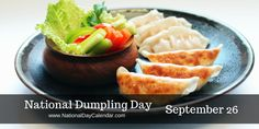 National Dumpling Day is observed annually on September 26th.  Dumplings are becoming more popular all the time.  They can be served as an appetizer or a part of the main meal.  One of the beautiful things about dumplings is that the flavor and shape possibilities are endless.