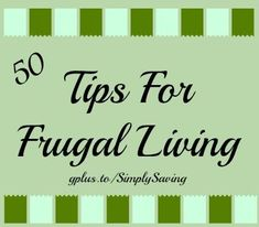 50 Tips for Frugal Living-- I read through them - some good ideas, common sense, but worth a read through if your money life isn't peaceful. KT