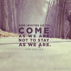 God invites us to to come as we are, not to stay as we are. ~Tim Keller