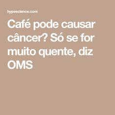 Café pode causar câncer? Só se for muito quente, diz OMS