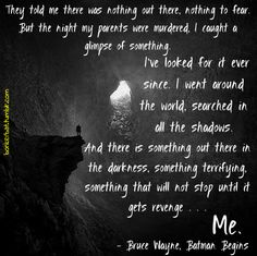 """"""" And there is something out there in the darkness, something terrifying, something that will not stop until it gets revenge... Me."""" - Bruce Wayne in Batman Begins"""