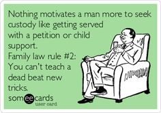 Nothing motivates a man more to seek custody like getting served with a petition for child support. Family law rule #2: You can't teach a dead beat new tricks.