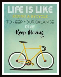 LIFE IS LIKE RIDING A BYCYCLE YOU MUST KEEP MOVING