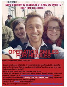 ATTENTION!!! Just received confirmation from Tom's publicist Luke that he will deliver our gift to Tom. YEAH!!! Please get your photos in. Questions email: operationsmilesforhiddles#gmail.com or follow us on Twitter @HiddlesSmiles    Attention Hiddlestoners!! Operation Smiles for Hiddles!  This is the new shorter version of the original flyer. Any questions please email operationsmilesforhiddles@gmail.com or check out our Twitter @HiddlesSmiles  Thanks!!!