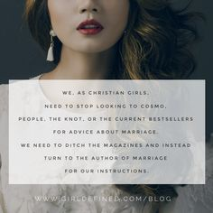 """""""We, as Christian girls, need to stop looking to Cosmo, People, The Knot, or the current bestsellers for advice about marriage. We need to ditch the magazines and instead turn to the Author of marriage for our instructions."""" -GirlDefined.com"""