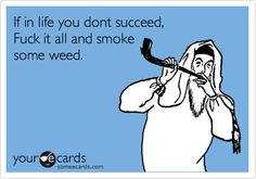 If in life you dont succeed, Fuck it all and smoke some weed.