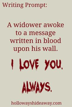 Valentine's Day Writing Prompts-Feb2017-A widower awoke to a message in blood upon his wall. I love you. Always.
