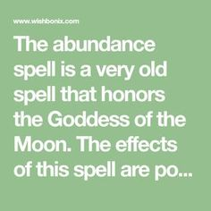 The abundance spell is a very old spell that honors the Goddess of the Moon. The effects of this spell are powerful and will create a life full of abundance
