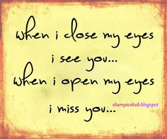 When I close my eyes I see you...when I open my eyes I miss you...