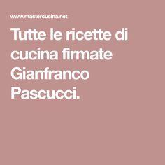 Tutte le ricette di cucina firmate Gianfranco Pascucci.