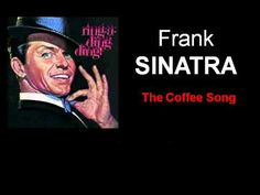 """Frank Sinatra's Coffee Song...if you've never heard, you must. """"They put coffee in the coffee!"""" :-)"""