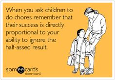 When you ask children to do chores remember that their success is directly proportional to your ability to ignore the half-assed result.