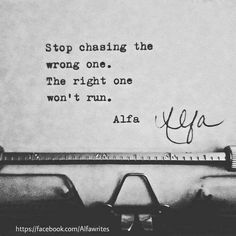 """Stop chasing the wrong one..The right one won't run.""...L.Loe"