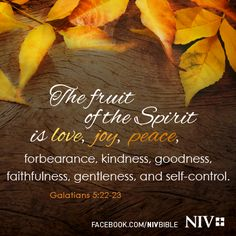 The fruit of the Spirit is love, joy, peace, patience, kindness, goodness, faithfulness, gentleness, self-control; against such things there is no law. - Galatians 5:22-23  Jesus Christ is the same yesterday, today, and forever. - Hebrews 13:8  Whoever is wise, let him heed these things and consider the great love of the Lord. - Psalm 107:43