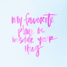 My favority place is inside your hug.