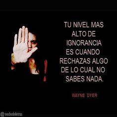Tu nivel más alto de ignorancia es cuando rechazas algo de lo cual no sabes nada. (Wayne Dyer)