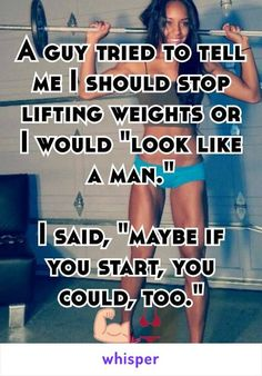 """A guy tried to tell me I should stop lifting weights or I would """"look like a man.""""  I said, """"maybe if you start, you could, too."""" :"""