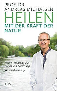 Heilen mit der Kraft der Natur: Meine Erfahrung aus Praxis und Forschung – Was wirklich hilft: Amazon.de: Friedrich-Karl Sandmann, Prof. Dr. Andreas Michalsen: Bücher