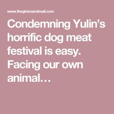 Condemning Yulin's horrific dog meat festival is easy. Facing our own animal…