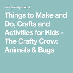 Things to Make and Do, Crafts and Activities for Kids - The Crafty Crow: Animals & Bugs