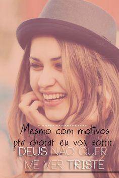 Mesmo com motivos pra chorar, eu vou sorrir. Deus não quer me ver triste.