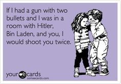 If I had a gun with two bullets and I was in a room with Hitler, Bin Laden, and you, I would shoot you twice.