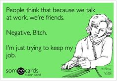 Free and Funny Workplace Ecard: People think that because we talk at work, we're friends. I'm just trying to keep my job. Great Quotes, Quotes To Live By, Me Quotes, Funny Cute, Hilarious, Truth Hurts, Work Humor, E Cards, Happy Thoughts
