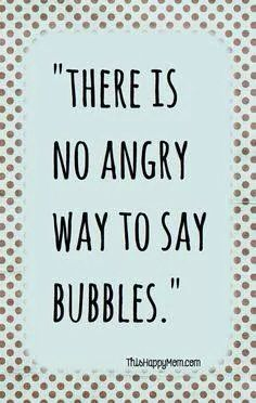 Try it! Put on your most serious face, frown as much as u can, and mutter the word, BUBBLES! (:3333