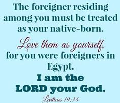 When immigrants live in your land with you, you must not cheat them. Any immigrant who lives with you must be treated as if they were one of your citizens. You must love them as yourself, because you were immigrants in the land of Egypt; I am the Lord your God. Leviticus 19:33-34