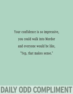 """Your confidence is so impressive, you could walk into Mordor and everyone would be like, """"Yep, that makes sense."""""""