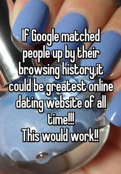 """""""If Google matched people up by their browsing history,it could be greatest online dating website of all time!!! This would work!! """""""