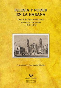 Iglesia y poder en La Habana : Juan José Díaz de Espada, un  obispo ilustrado (1800-1832), 2014 http://absysnetweb.bbtk.ull.es/cgi-bin/abnetopac01?TITN=519835