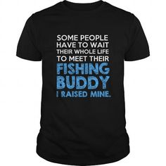 Awesome Tee Some people have to wait their whole life to meet their Fishing Buddy I raised mine Shirts & Tees