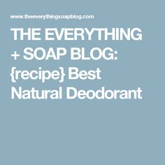 THE EVERYTHING + SOAP BLOG: {recipe} Best Natural Deodorant