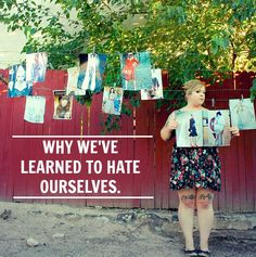 WHY WE'VE LEARNED TO HATE OURSELVES | rePinned by CamerinRoss.com