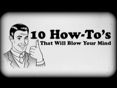 10 How To's That Will Blow Your Mind- This is exceptionally hilarious (and the guy in this video is really cute). It's totally worth watching!!!