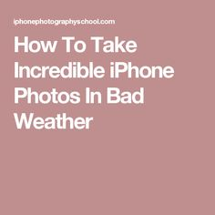 How To Take Incredible iPhone Photos In Bad Weather