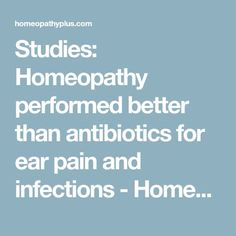 Studies: Homeopathy performed better than antibiotics for ear pain and infections - Homeopathy Plus