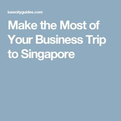 Make the Most of Your Business Trip to Singapore