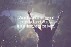 Worship isn't an event to attend and watch.  It is a lifestyle to be lived.