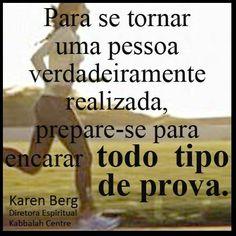 Para se tornar uma pessoa verdadeiramente realizada, prepare-se para encarar todo tipo de prova. ~ Karen Berg
