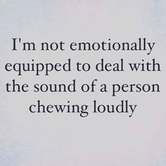 I am not emotionally equipped to listen to the sound of a person chewing loudly